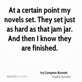 Ivy Compton-Burnett - At a certain point my novels set. They set just as hard as that jam jar. And then I know they are finished.