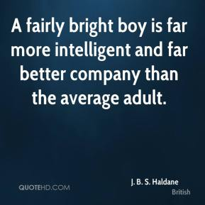 J. B. S. Haldane - A fairly bright boy is far more intelligent and far better company than the average adult.