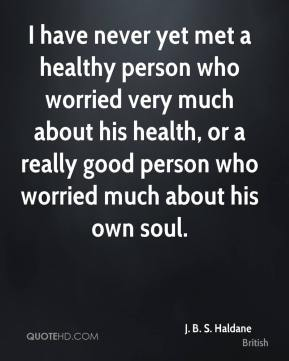 J. B. S. Haldane - I have never yet met a healthy person who worried very much about his health, or a really good person who worried much about his own soul.