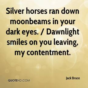 Jack Bruce - Silver horses ran down moonbeams in your dark eyes. / Dawnlight smiles on you leaving, my contentment.