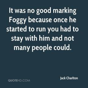 Jack Charlton - It was no good marking Foggy because once he started to run you had to stay with him and not many people could.