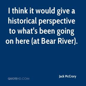 Jack McCrory - I think it would give a historical perspective to what's been going on here (at Bear River).