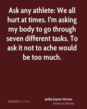 Jackie Joyner-Kersee - Ask any athlete: We all hurt at times. I'm asking my body to go through seven different tasks. To ask it not to ache would be too much.