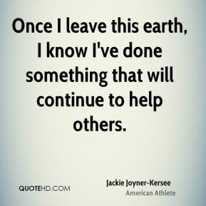 Jackie Joyner-Kersee - Once I leave this earth, I know I've done something that will continue to help others.
