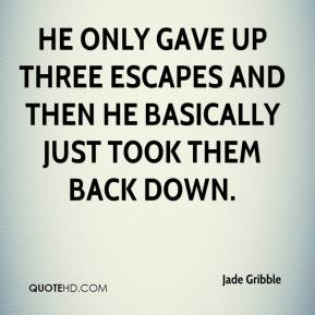 He only gave up three escapes and then he basically just took them back down.
