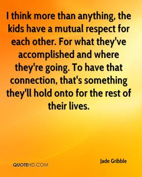 I think more than anything, the kids have a mutual respect for each other. For what they've accomplished and where they're going. To have that connection, that's something they'll hold onto for the rest of their lives.