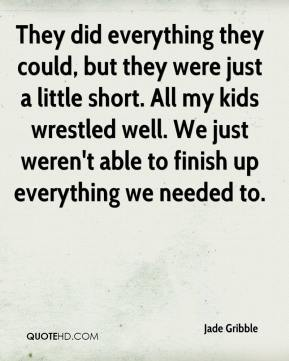 They did everything they could, but they were just a little short. All my kids wrestled well. We just weren't able to finish up everything we needed to.