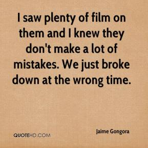 Jaime Gongora - I saw plenty of film on them and I knew they don't make a lot of mistakes. We just broke down at the wrong time.