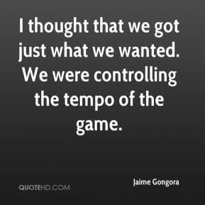 Jaime Gongora - I thought that we got just what we wanted. We were controlling the tempo of the game.