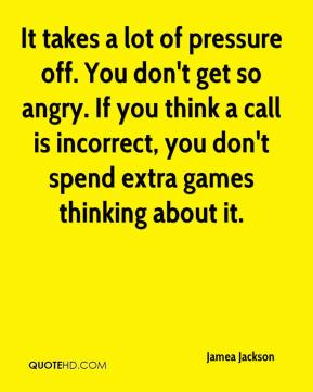 Jamea Jackson - It takes a lot of pressure off. You don't get so angry. If you think a call is incorrect, you don't spend extra games thinking about it.