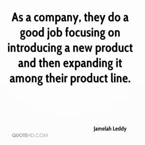 Jamelah Leddy - As a company, they do a good job focusing on introducing a new product and then expanding it among their product line.