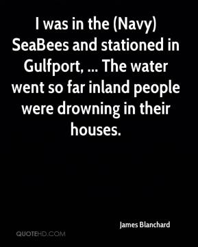 I was in the (Navy) SeaBees and stationed in Gulfport, ... The water went so far inland people were drowning in their houses.