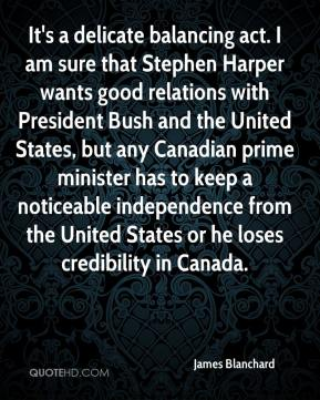 James Blanchard - It's a delicate balancing act. I am sure that Stephen Harper wants good relations with President Bush and the United States, but any Canadian prime minister has to keep a noticeable independence from the United States or he loses credibility in Canada.
