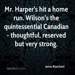 Mr. Harper's hit a home run. Wilson's the quintessential Canadian - thoughtful, reserved but very strong.