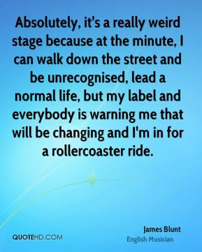 Absolutely, it's a really weird stage because at the minute, I can walk down the street and be unrecognised, lead a normal life, but my label and everybody is warning me that will be changing and I'm in for a rollercoaster ride.