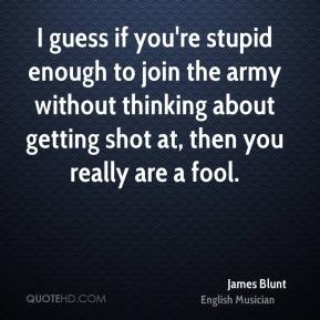 James Blunt - I guess if you're stupid enough to join the army without thinking about getting shot at, then you really are a fool.