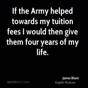 If the Army helped towards my tuition fees I would then give them four years of my life.