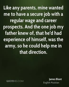 Like any parents, mine wanted me to have a secure job with a regular wage and career prospects. And the one job my father knew of, that he'd had experience of himself, was the army, so he could help me in that direction.