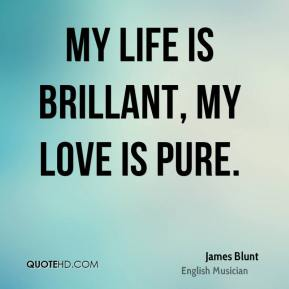 My life is brillant, My love is pure.