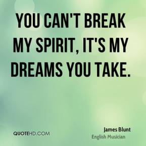 You can't break my spirit, it's my dreams you take.