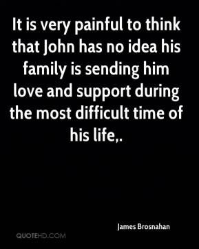 James Brosnahan - It is very painful to think that John has no idea his family is sending him love and support during the most difficult time of his life.