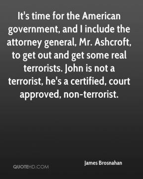 James Brosnahan - It's time for the American government, and I include the attorney general, Mr. Ashcroft, to get out and get some real terrorists. John is not a terrorist, he's a certified, court approved, non-terrorist.