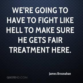 James Brosnahan - We're going to have to fight like hell to make sure he gets fair treatment here.