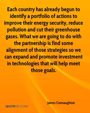James Connaughton - Each country has already begun to identify a portfolio of actions to improve their energy security, reduce pollution and cut their greenhouse gases. What we are going to do with the partnership is find some alignment of those strategies so we can expand and promote investment in technologies that will help meet those goals.