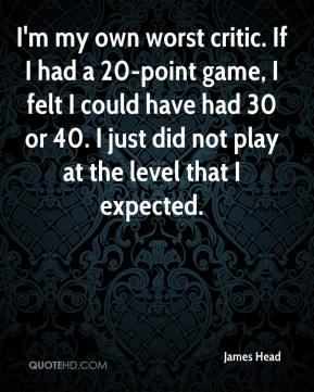 James Head - I'm my own worst critic. If I had a 20-point game, I felt I could have had 30 or 40. I just did not play at the level that I expected.