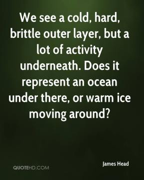 James Head - We see a cold, hard, brittle outer layer, but a lot of activity underneath. Does it represent an ocean under there, or warm ice moving around?