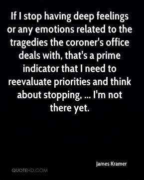 James Kramer - If I stop having deep feelings or any emotions related to the tragedies the coroner's office deals with, that's a prime indicator that I need to reevaluate priorities and think about stopping, ... I'm not there yet.