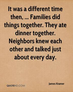 It was a different time then, ... Families did things together. They ate dinner together. Neighbors knew each other and talked just about every day.