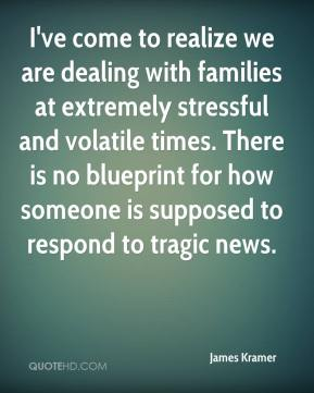 James Kramer - I've come to realize we are dealing with families at extremely stressful and volatile times. There is no blueprint for how someone is supposed to respond to tragic news.