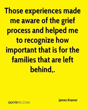 Those experiences made me aware of the grief process and helped me to recognize how important that is for the families that are left behind.