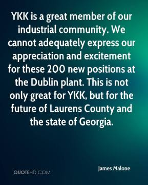 James Malone - YKK is a great member of our industrial community. We cannot adequately express our appreciation and excitement for these 200 new positions at the Dublin plant. This is not only great for YKK, but for the future of Laurens County and the state of Georgia.