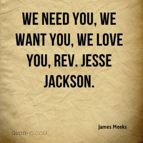 We need you, we want you, we love you, Rev. Jesse Jackson.