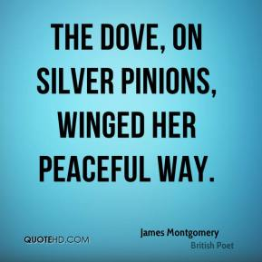 James Montgomery - The Dove, on silver pinions, winged her peaceful way.