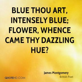 James Montgomery - Blue thou art, intensely blue; Flower, whence came thy dazzling hue?