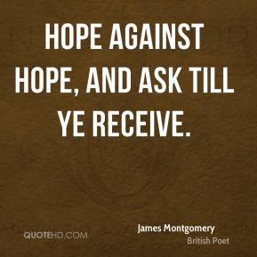 James Montgomery - Hope against hope, and ask till ye receive.