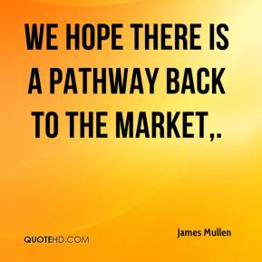 James Mullen - We hope there is a pathway back to the market.