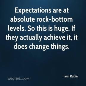 Jami Rubin - Expectations are at absolute rock-bottom levels. So this is huge. If they actually achieve it, it does change things.