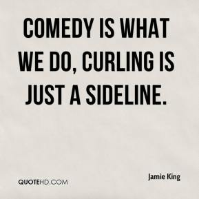 Jamie King - Comedy is what we do, curling is just a sideline.