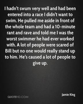 Jamie King - I hadn't swum very well and had been entered into a race I didn't want to swim. He pulled me aside in front of the whole team and had a 10-minute rant and rave and told me I was the worst swimmer he had ever worked with. A lot of people were scared of Bill but no one would really stand up to him. He's caused a lot of people to give up.
