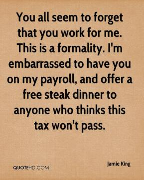 Jamie King - You all seem to forget that you work for me. This is a formality. I'm embarrassed to have you on my payroll, and offer a free steak dinner to anyone who thinks this tax won't pass.