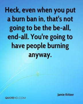 Heck, even when you put a burn ban in, that's not going to be the be-all, end-all. You're going to have people burning anyway.