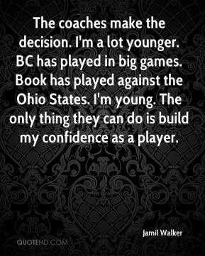 Jamil Walker - The coaches make the decision. I'm a lot younger. BC has played in big games. Book has played against the Ohio States. I'm young. The only thing they can do is build my confidence as a player.