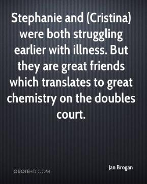 Jan Brogan - Stephanie and (Cristina) were both struggling earlier with illness. But they are great friends which translates to great chemistry on the doubles court.