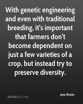 Jane Rissler  - With genetic engineering and even with traditional breeding, it's important that farmers don't become dependent on just a few varieties of a crop, but instead try to preserve diversity.
