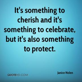 Janice Nolen  - It's something to cherish and it's something to celebrate, but it's also something to protect.