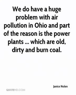 Janice Nolen  - We do have a huge problem with air pollution in Ohio and part of the reason is the power plants ... which are old, dirty and burn coal.